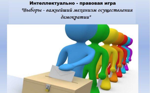 Интеллектуально — правовая игра «Выборы — важнейший механизм осуществления демократии»